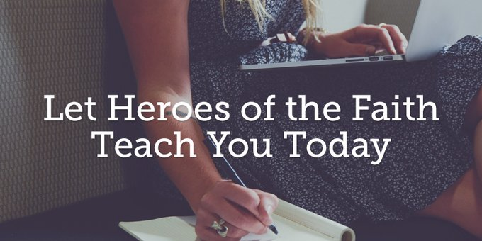 Let Heroes Of The Faith Teach You Today True Woman Blog