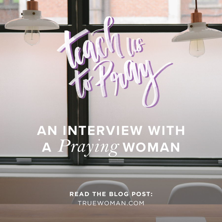 An Interview with a Praying Woman | True Woman BlogRevive Our Hearts