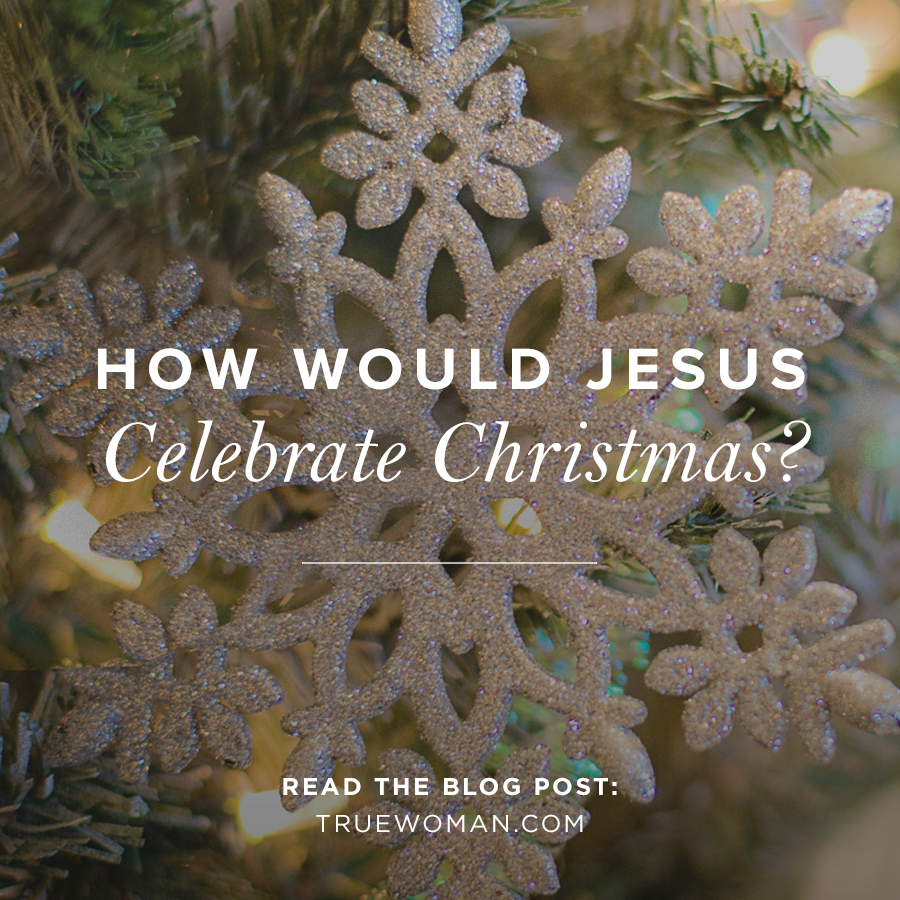 How Would Jesus Celebrate Christmas? | True Woman Blog | Revive Our ...