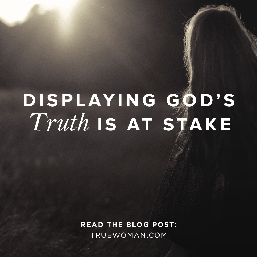 Displaying God S Truth Is At Stake True Woman Blogrevive