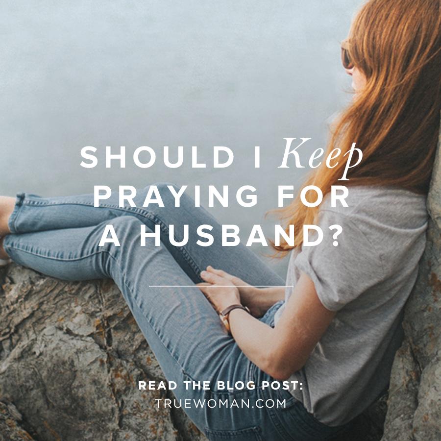 Should I Keep Praying for a Husband? | True Woman Blog