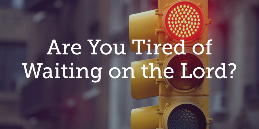 are you tired of waiting on the lord