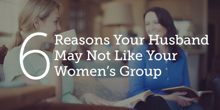 6 reasons your husband may not like your women s group true woman