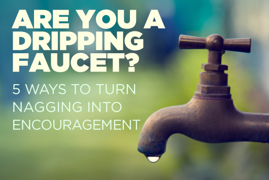 Are You A Dripping Faucet? 5 Ways To Turn Nagging Into Encouragem | True  Woman Blog | Revive Our Hearts