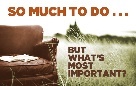So Much to Do . . . But What's Most Important?   Revive Our Hearts