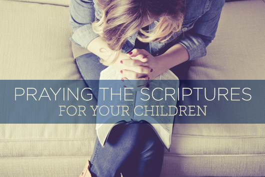Praying the Scriptures for your Children | True Woman Blog