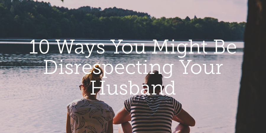 10 Ways You Might Be Disrespecting Your Husband