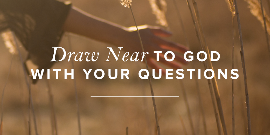 Draw Near To God With Your Questions True Woman Blog Revive Our