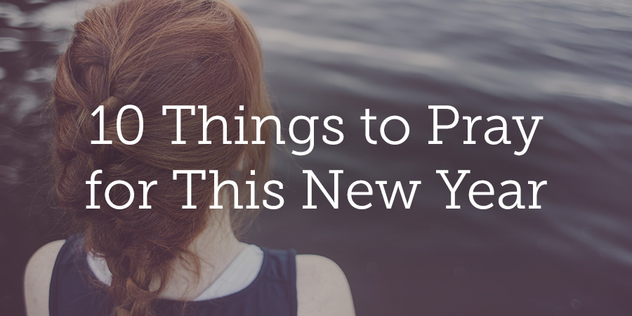 10 Things to Pray for This New Year | True Woman Blog | Revive Our ...