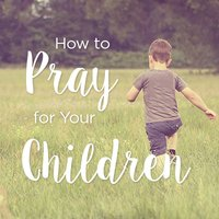 How to Pray for Your Children, Day 5
