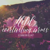 Held in the Everlasting Arms: A Message From Elisabeth Elliot