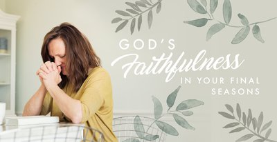 God's Faithfulness For Your Final Seasons
