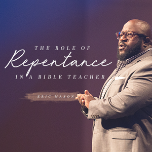 The Role of Repentance in the Life of a Bible Teacher, with Eric Mason, Day 2