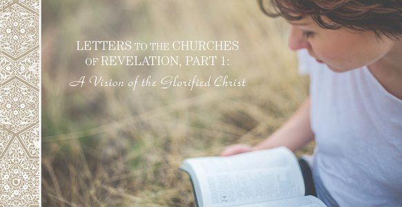 Letters to the Churches in Revelation, Part 1: A Vision of the Glorified Christ