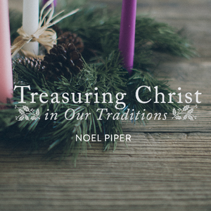 Treasuring Christ in Our Traditions by Noël Piper