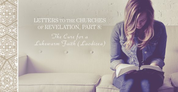 Letters to the Churches in Revelation, Part 8: The Cure for a Lukewarm Faith (Laodicea)