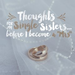 "Thoughts for My Single Sisters . . . Before I Become a ""Mrs."""