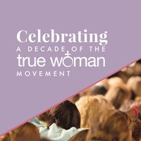Celebrating a Decade of the True Woman Movement