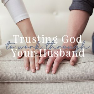 Trusting God to Work Through Your Husband