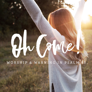 Oh Come! Worship & Warning in Psalm 95, Day 2