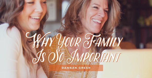 Why Your Family Is So Important (Dannah Gresh)