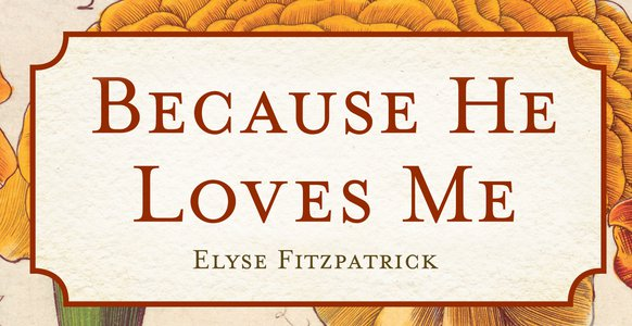 Because He Loves Me (Elyse Fitzpatrick)