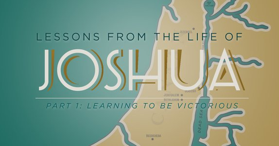 Lessons from the Life of Joshua (Part 1): Learning to be Victorious