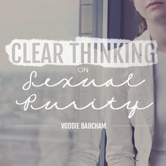 Clear Thinking on Sexual Purity (Voddie Baucham)