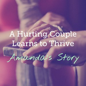 A Hurting Couple Learns to Thrive: Amanda's Story